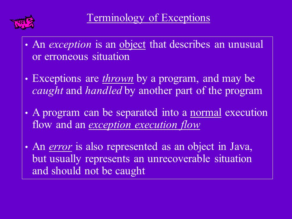Terminology of Exceptions An exception is an object that describes an unusual or erroneous situation Exceptions are thrown by a program, and may be ca