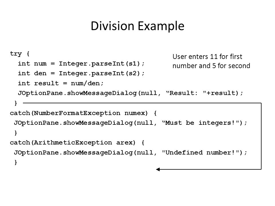 Division Example try { int num = Integer.parseInt(s1); int den = Integer.parseInt(s2); int result = num/den; JOptionPane.showMessageDialog(null, Result: +result); } catch(NumberFormatException numex) { JOptionPane.showMessageDialog(null, Must be integers! ); } catch(ArithmeticException arex) { JOptionPane.showMessageDialog(null, Undefined number! ); } User enters 11 for first number and 5 for second