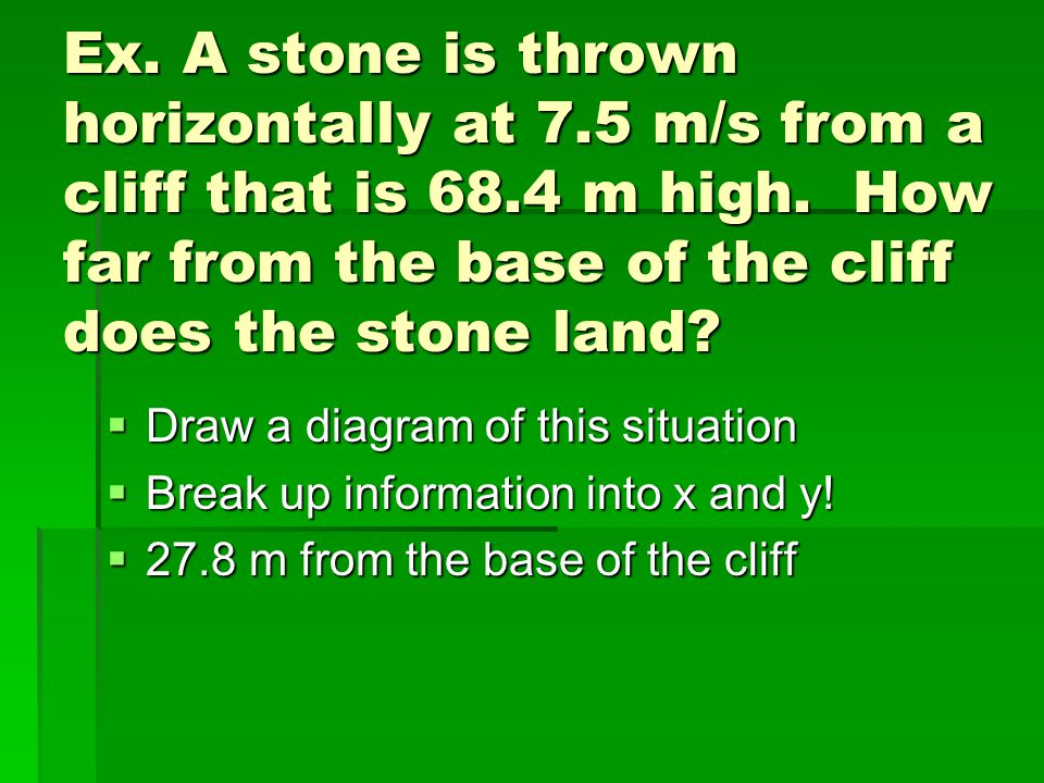 Ex. A stone is thrown horizontally at 7.5 m/s from a cliff that is 68.4 m high. How far from the base of the cliff does the stone land?  Draw a diagr
