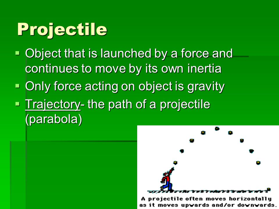 Projectile  Object that is launched by a force and continues to move by its own inertia  Only force acting on object is gravity  Trajectory- the pa