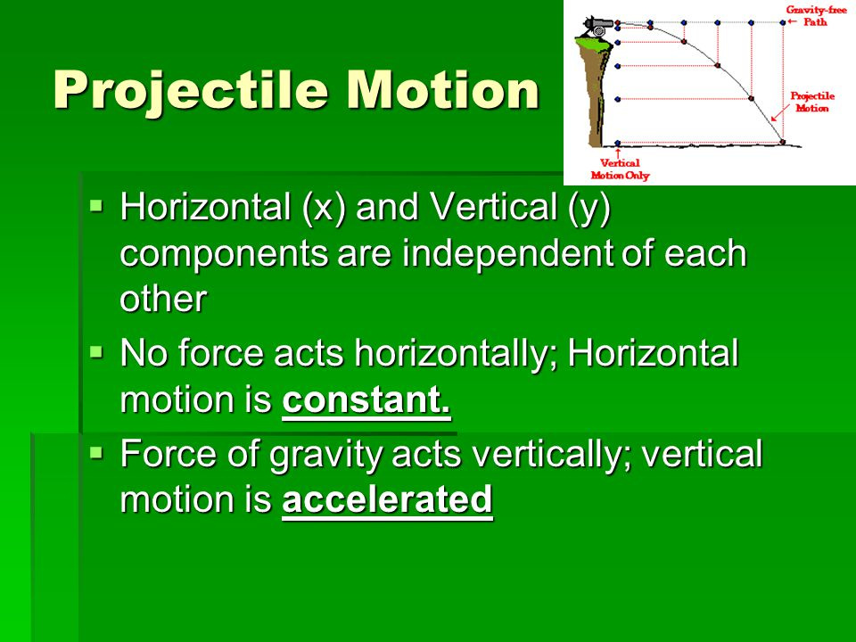 Projectile Motion  Horizontal (x) and Vertical (y) components are independent of each other  No force acts horizontally; Horizontal motion is consta