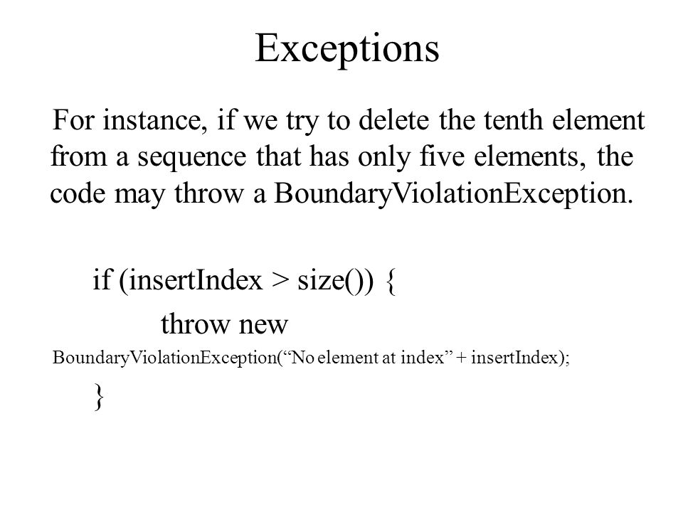 Exceptions For instance, if we try to delete the tenth element from a sequence that has only five elements, the code may throw a BoundaryViolationException.