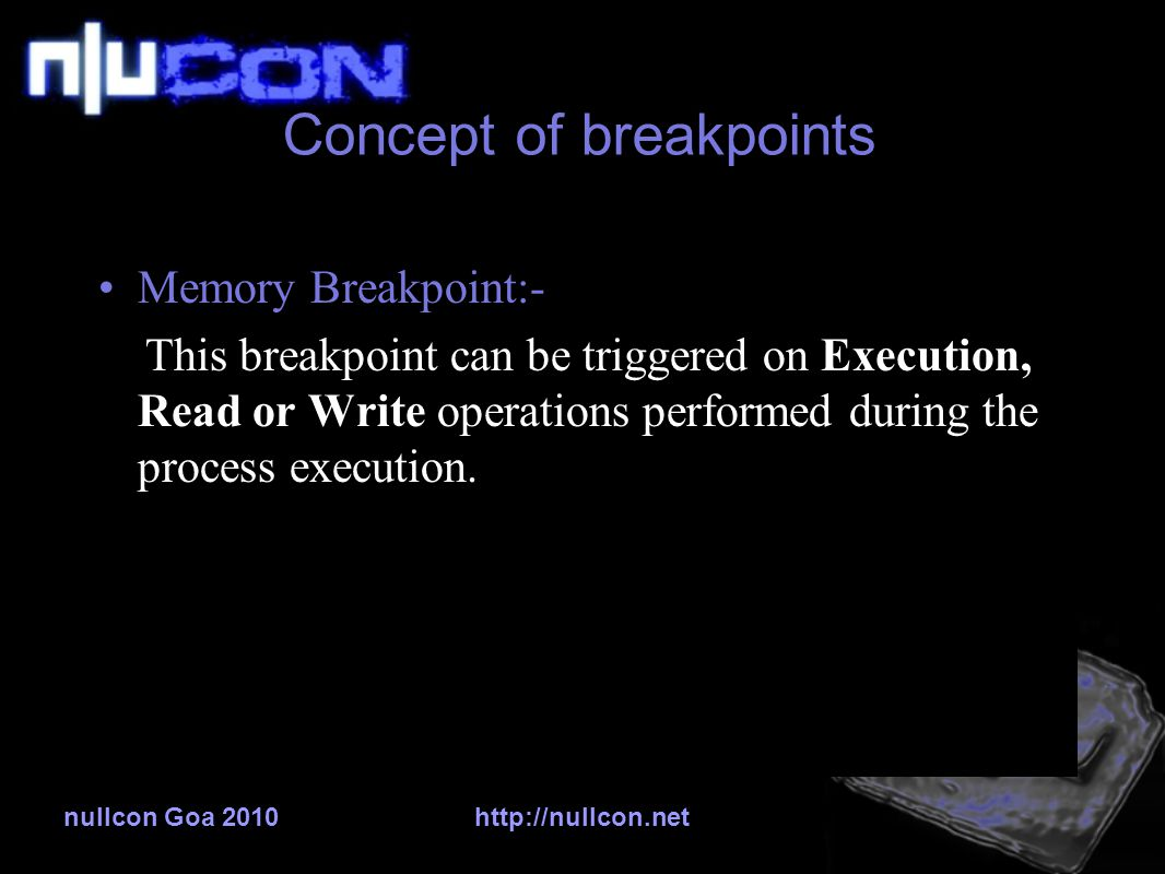 nullcon Goa 2010http://nullcon.net Concept of breakpoints Memory Breakpoint:- This breakpoint can be triggered on Execution, Read or Write operations performed during the process execution.