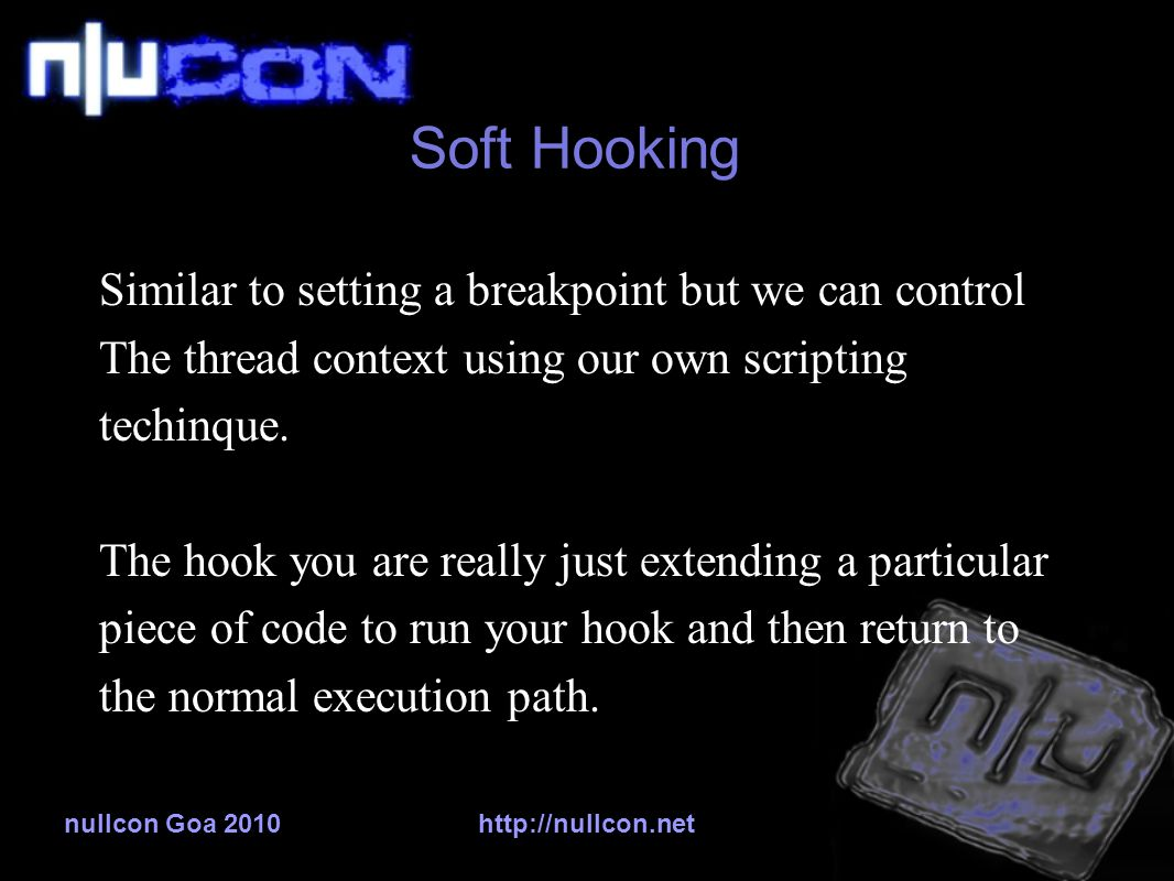 nullcon Goa 2010http://nullcon.net Soft Hooking Similar to setting a breakpoint but we can control The thread context using our own scripting techinque.