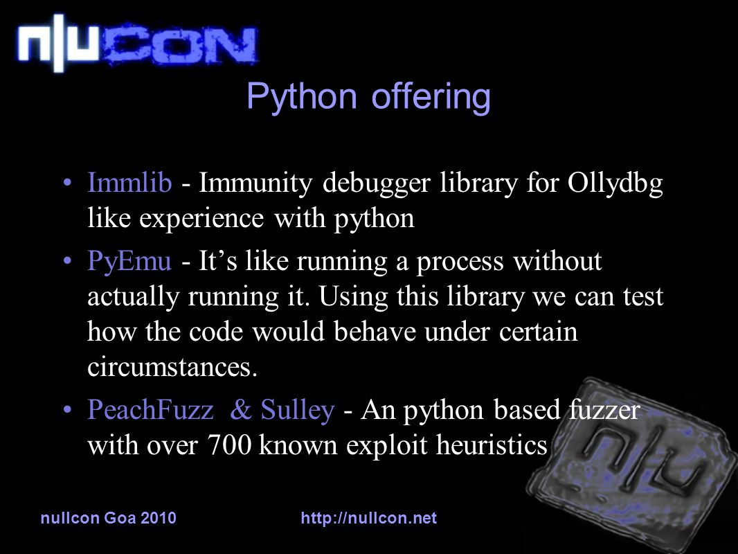 nullcon Goa 2010http://nullcon.net Python offering Immlib - Immunity debugger library for Ollydbg like experience with python PyEmu - It's like running a process without actually running it.
