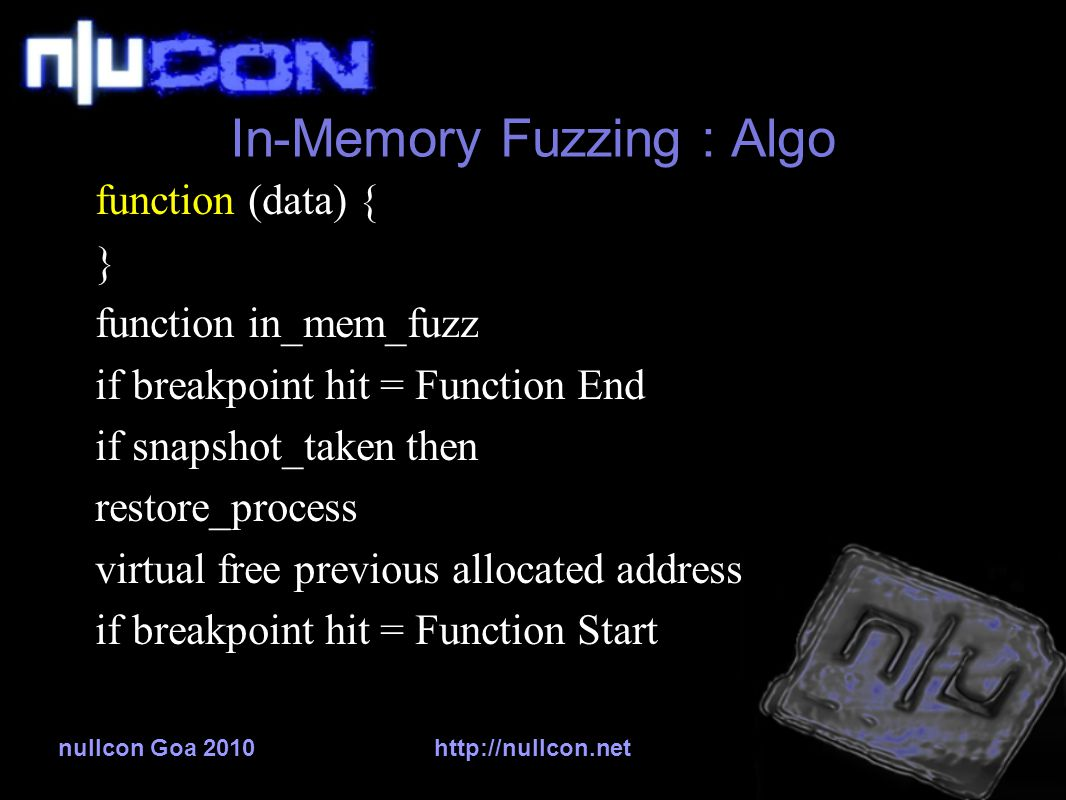 nullcon Goa 2010http://nullcon.net In-Memory Fuzzing : Algo function (data) { } function in_mem_fuzz if breakpoint hit = Function End if snapshot_taken then restore_process virtual free previous allocated address if breakpoint hit = Function Start