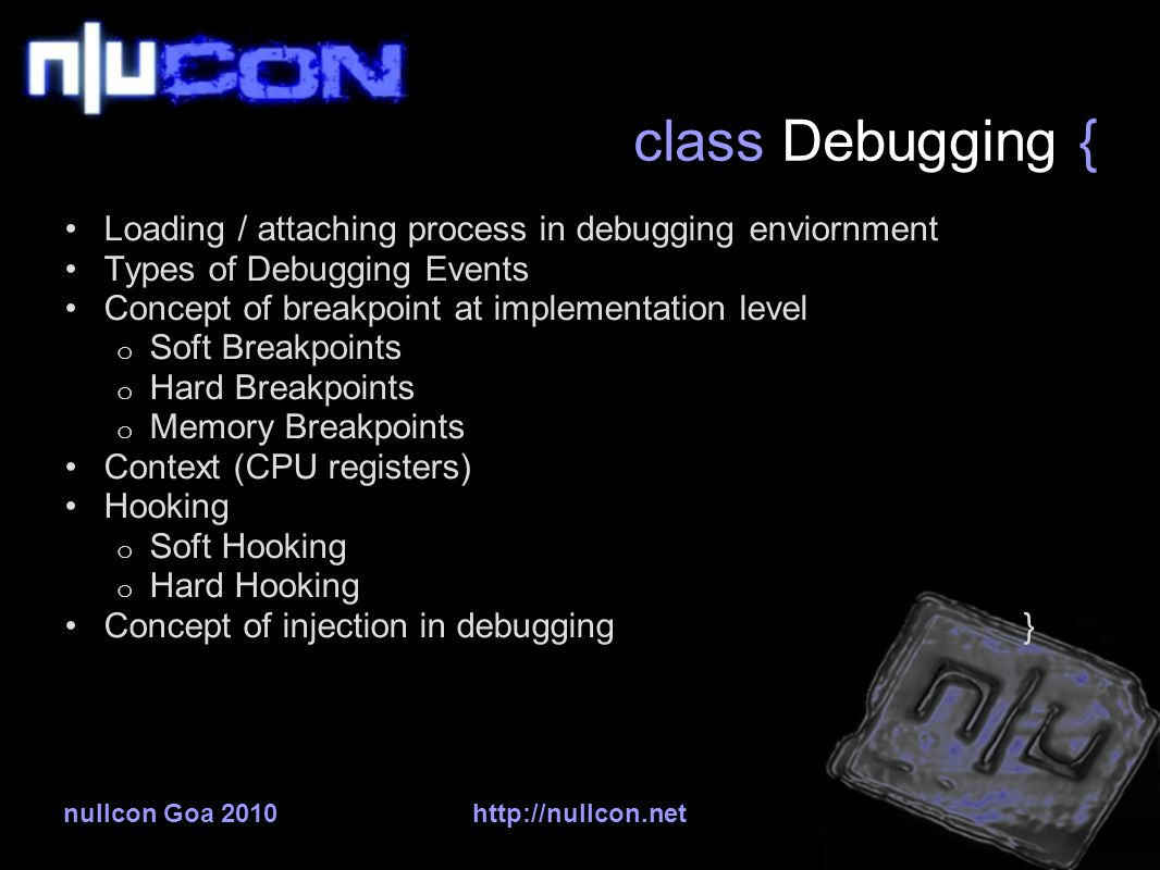 nullcon Goa 2010http://nullcon.net class Debugging { Loading / attaching process in debugging enviornment Types of Debugging Events Concept of breakpoint at implementation level o Soft Breakpoints o Hard Breakpoints o Memory Breakpoints Context (CPU registers) Hooking o Soft Hooking o Hard Hooking Concept of injection in debugging }