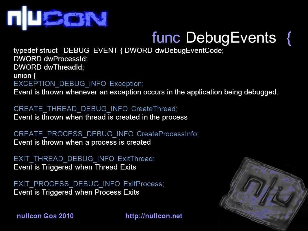 nullcon Goa 2010http://nullcon.net func DebugEvents { typedef struct _DEBUG_EVENT { DWORD dwDebugEventCode; DWORD dwProcessId; DWORD dwThreadId; union { EXCEPTION_DEBUG_INFO Exception; Event is thrown whenever an exception occurs in the application being debugged.
