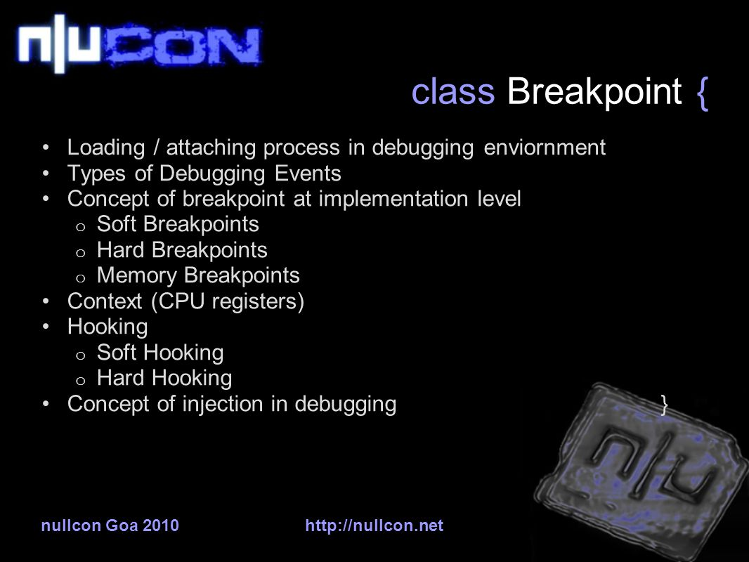 nullcon Goa 2010http://nullcon.net class Breakpoint { Loading / attaching process in debugging enviornment Types of Debugging Events Concept of breakpoint at implementation level o Soft Breakpoints o Hard Breakpoints o Memory Breakpoints Context (CPU registers) Hooking o Soft Hooking o Hard Hooking Concept of injection in debugging }