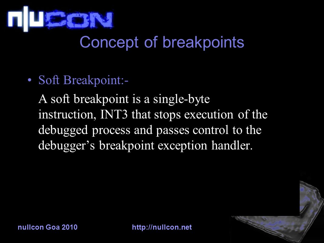 nullcon Goa 2010http://nullcon.net Concept of breakpoints Soft Breakpoint:- A soft breakpoint is a single-byte instruction, INT3 that stops execution of the debugged process and passes control to the debugger's breakpoint exception handler.