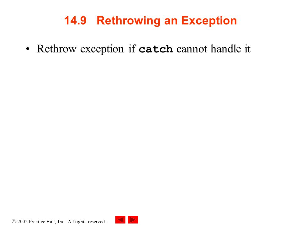  2002 Prentice Hall, Inc. All rights reserved. 14.9 Rethrowing an Exception Rethrow exception if catch cannot handle it