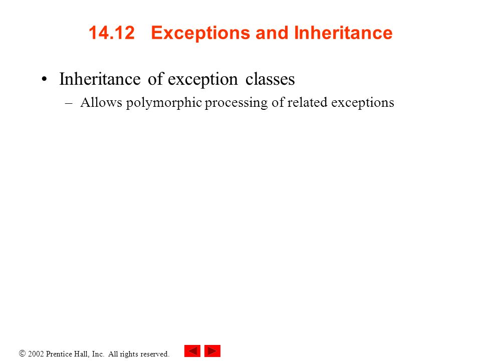  2002 Prentice Hall, Inc. All rights reserved. 14.12 Exceptions and Inheritance Inheritance of exception classes –Allows polymorphic processing of re