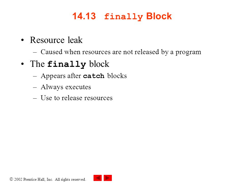  2002 Prentice Hall, Inc. All rights reserved. 14.13 finally Block Resource leak –Caused when resources are not released by a program The finally blo