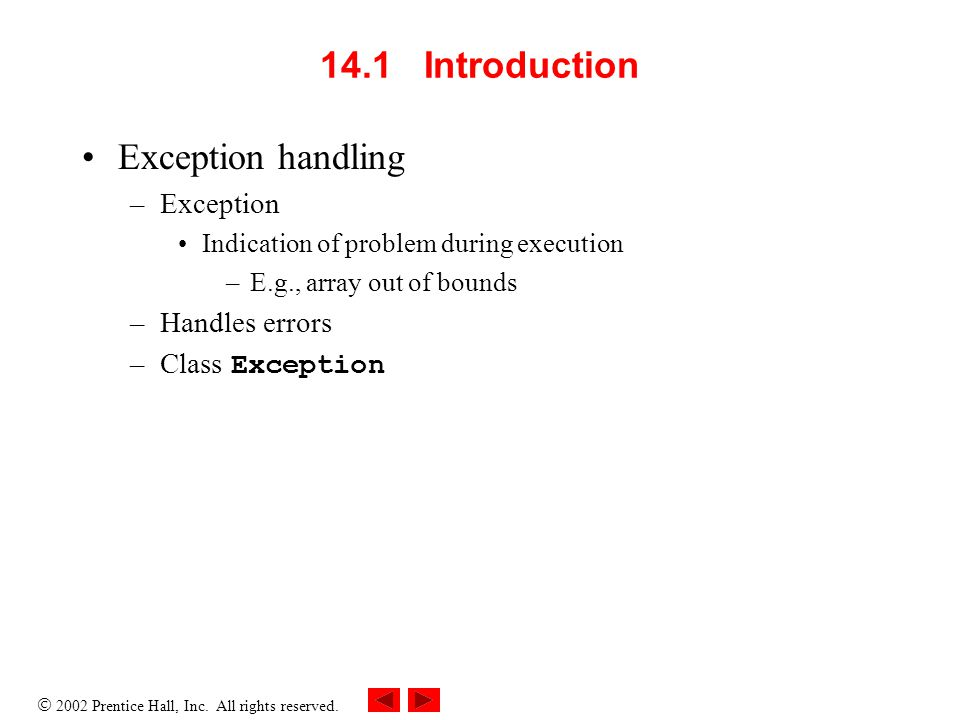  2002 Prentice Hall, Inc. All rights reserved. 14.1 Introduction Exception handling –Exception Indication of problem during execution –E.g., array ou