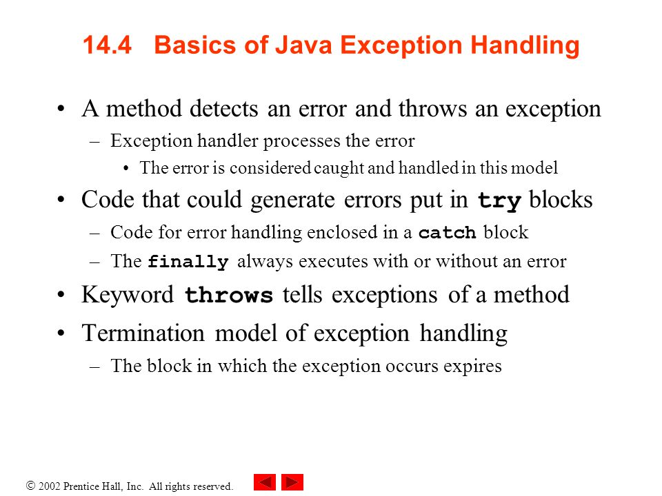  2002 Prentice Hall, Inc. All rights reserved. 14.4 Basics of Java Exception Handling A method detects an error and throws an exception –Exception ha