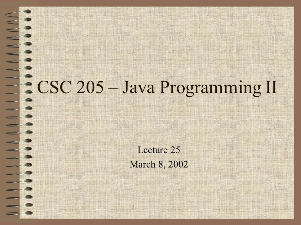 CSC 205 – Java Programming II Lecture 25 March 8, 2002