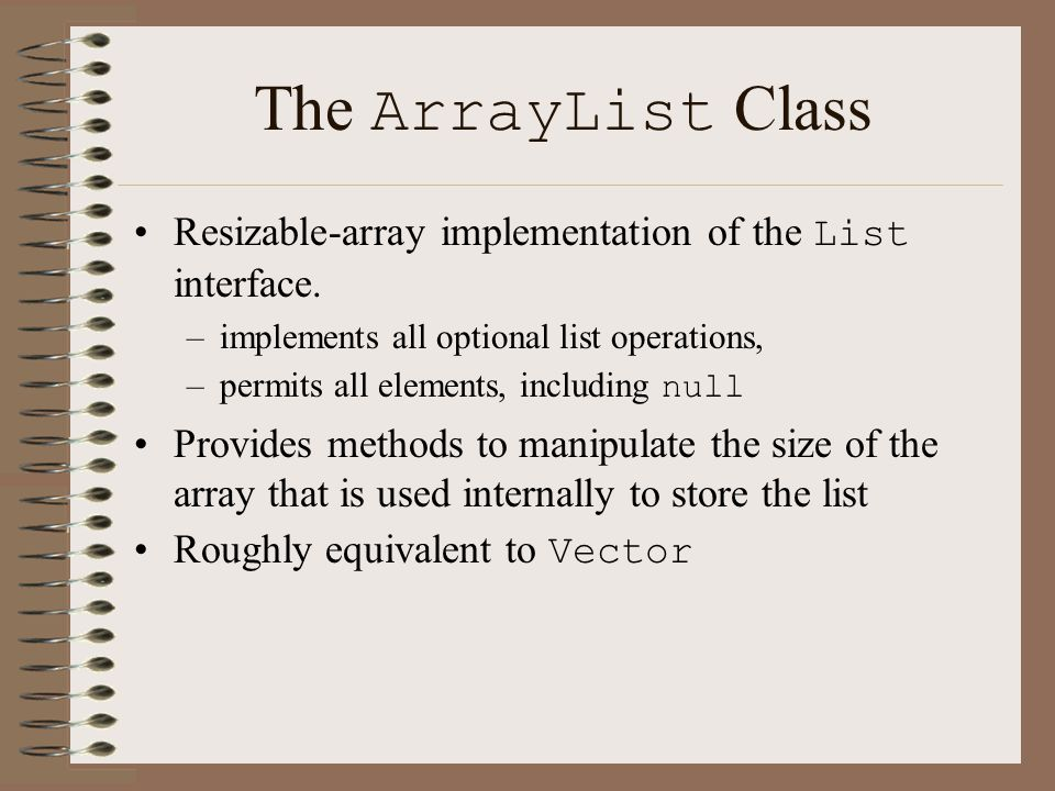 The ArrayList Class Resizable-array implementation of the List interface.