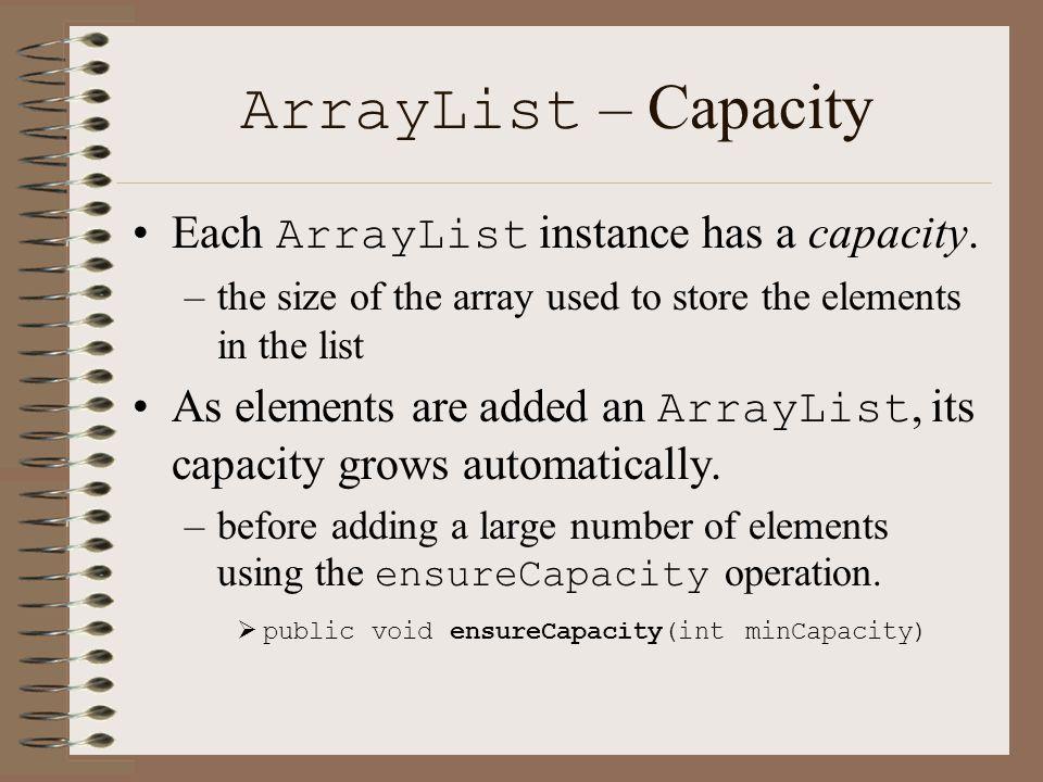 ArrayList – Capacity Each ArrayList instance has a capacity.