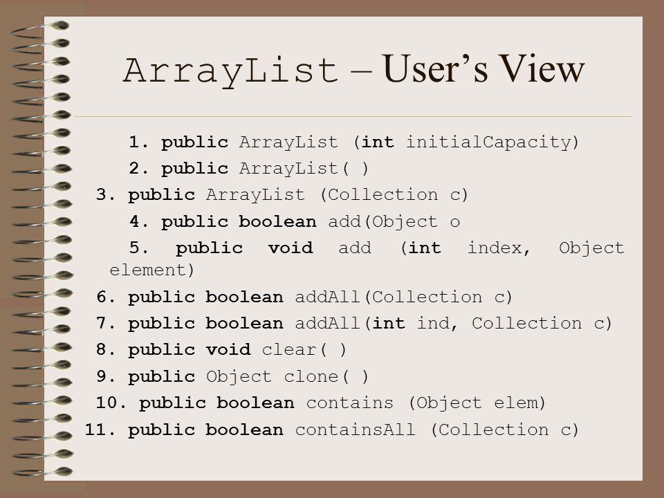ArrayList – User's View 1. public ArrayList (int initialCapacity) 2.