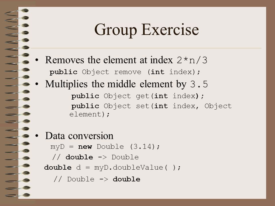 Group Exercise  Removes the element at index 2*n/3 public Object remove (int index); Multiplies the middle element by 3.5 public Object get(int index); public Object set(int index, Object element); Data conversion myD = new Double (3.14); // double -> Double double d = myD.doubleValue( ); // Double -> double
