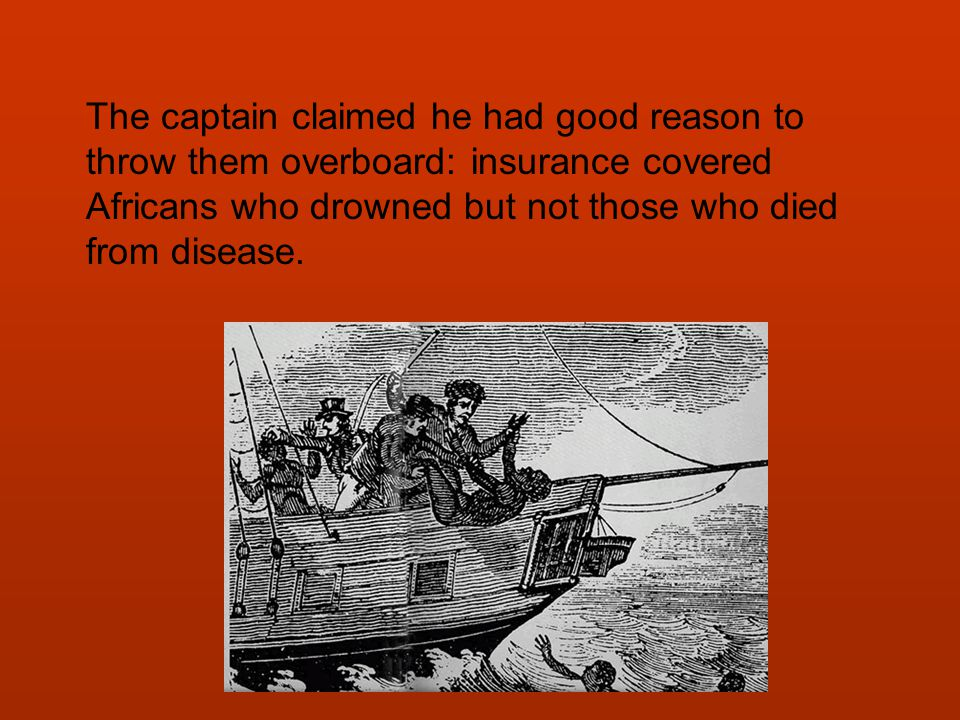 The captain claimed he had good reason to throw them overboard: insurance covered Africans who drowned but not those who died from disease.