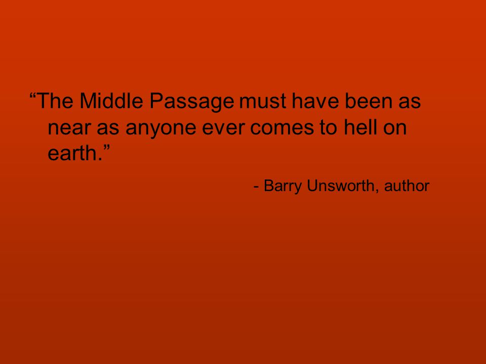 The Middle Passage must have been as near as anyone ever comes to hell on earth. - Barry Unsworth, author
