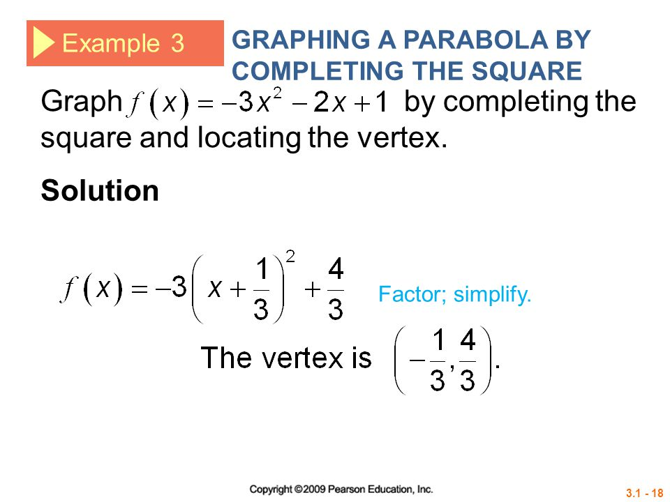 3.1 - 18 Example 3 GRAPHING A PARABOLA BY COMPLETING THE SQUARE Solution Graph by completing the square and locating the vertex. Factor; simplify.