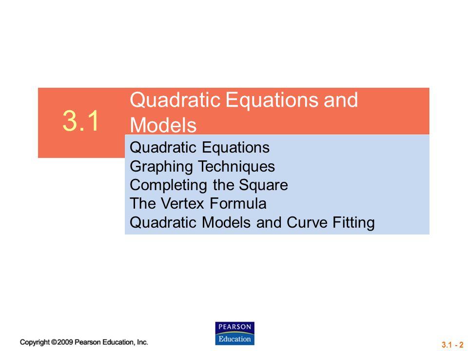 3.1 - 2 3.1 Quadratic Equations and Models Quadratic Equations Graphing Techniques Completing the Square The Vertex Formula Quadratic Models and Curve