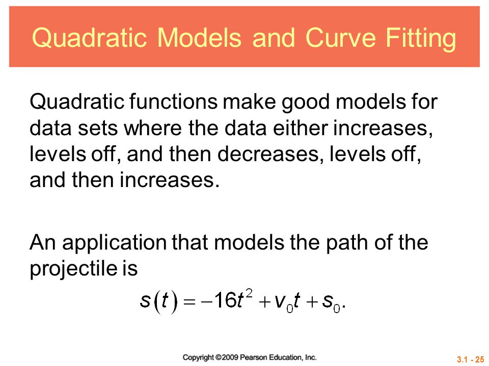3.1 - 25 Quadratic Models and Curve Fitting Quadratic functions make good models for data sets where the data either increases, levels off, and then d