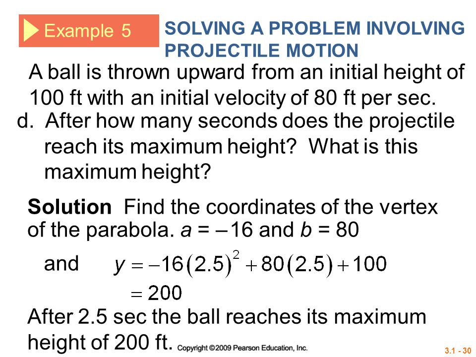 3.1 - 30 Example 5 SOLVING A PROBLEM INVOLVING PROJECTILE MOTION Solution Find the coordinates of the vertex of the parabola. a = – 16 and b = 80 d. A