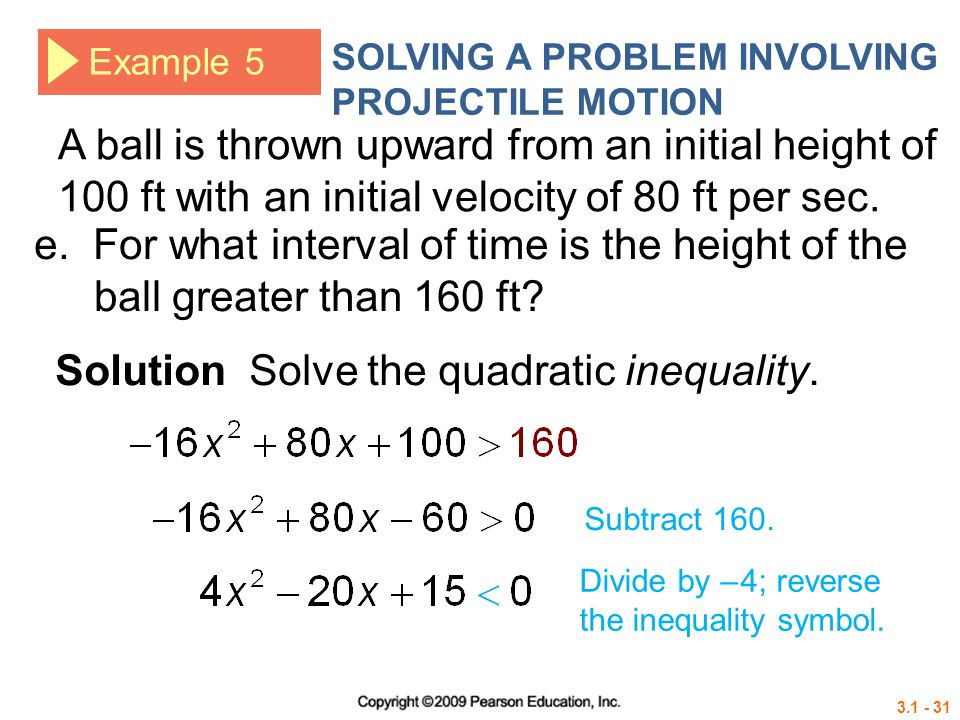 3.1 - 31 Example 5 SOLVING A PROBLEM INVOLVING PROJECTILE MOTION Solution Solve the quadratic inequality. e. For what interval of time is the height o