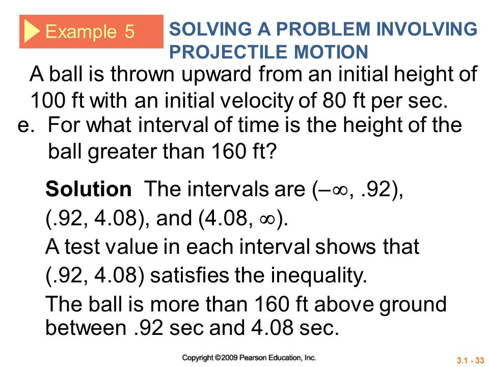 3.1 - 33 Example 5 SOLVING A PROBLEM INVOLVING PROJECTILE MOTION Solution The intervals are (– ,.92), (.92, 4.08), and (4.08,  ). A test value in ea