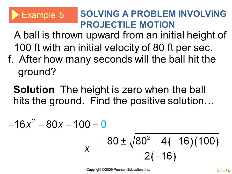 3.1 - 34 Example 5 SOLVING A PROBLEM INVOLVING PROJECTILE MOTION Solution The height is zero when the ball hits the ground. Find the positive solution