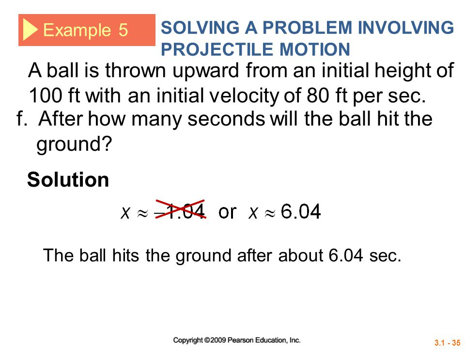 3.1 - 35 Example 5 SOLVING A PROBLEM INVOLVING PROJECTILE MOTION Solution f. After how many seconds will the ball hit the ground? A ball is thrown upw