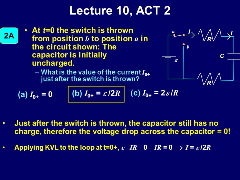 Lecture 10, ACT 2 At t=0 the switch is thrown from position b to position a in the circuit shown: The capacitor is initially uncharged.