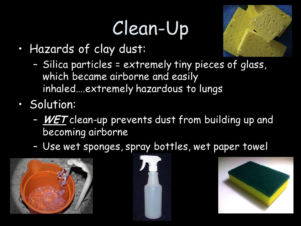 Clean-Up Hazards of clay dust: –Silica particles = extremely tiny pieces of glass, which became airborne and easily inhaled….extremely hazardous to lu