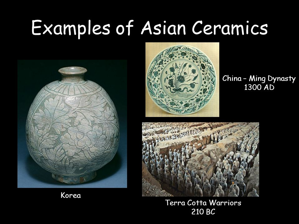 Examples of Asian Ceramics Korea China – Ming Dynasty 1300 AD Terra Cotta Warriors 210 BC
