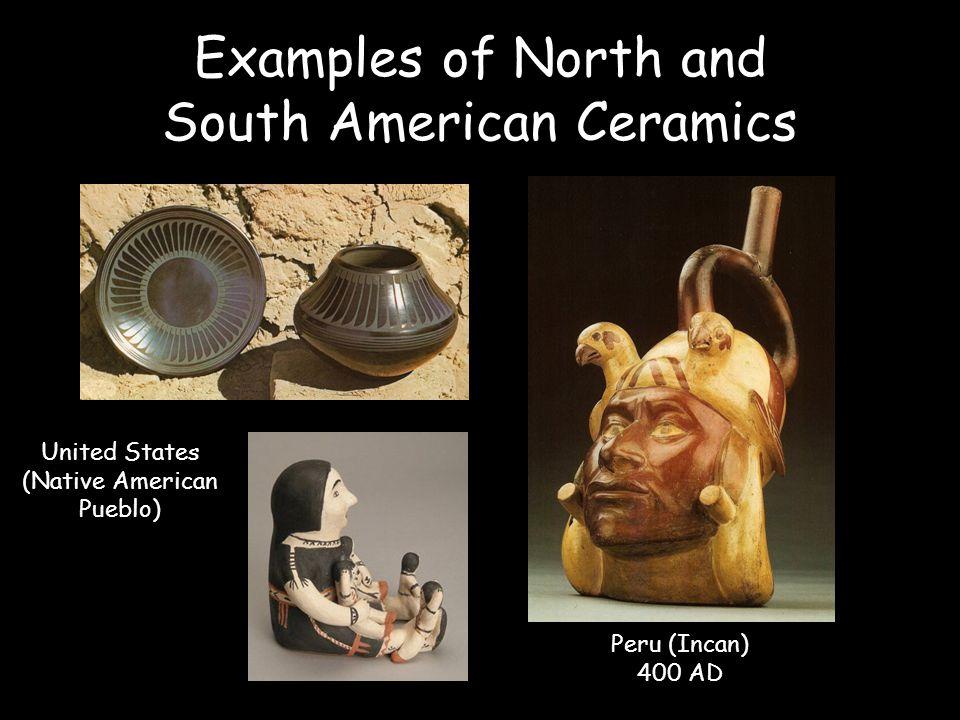 Examples of North and South American Ceramics Peru (Incan) 400 AD United States (Native American Pueblo)