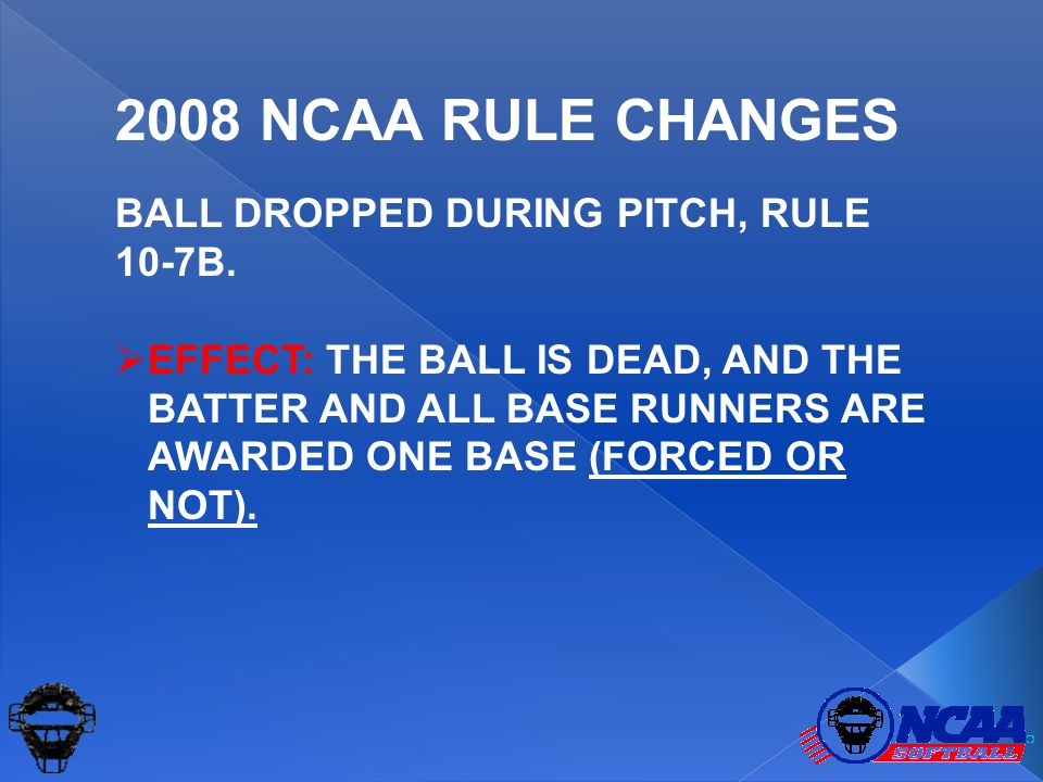 BALL DROPPED DURING PITCH, RULE 10-7B.  EFFECT: THE BALL IS DEAD, AND THE BATTER AND ALL BASE RUNNERS ARE AWARDED ONE BASE (FORCED OR NOT). 2008 NCAA