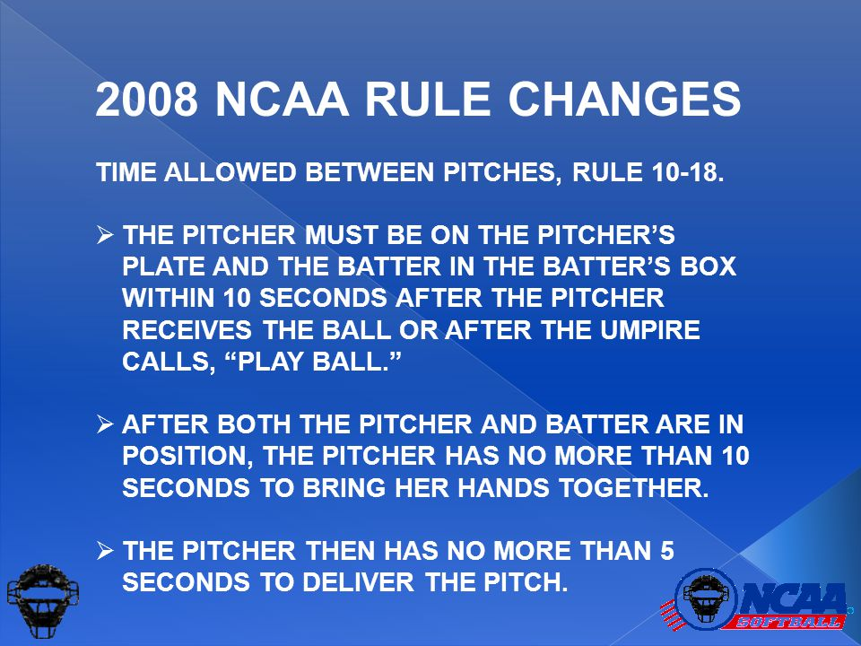 The 10 – 10 – 5 RULE 10 SECS  PITCHER ON THE PLATE & BATTER IN THE BOX (STARTS AFTER THE PITCHER GETS THE BALL OR THE UMPIRE CALLS PLAY BALL. ) 10 SECS  PITCHER MUST BRING HER HANDS TOGETHER 5 SECS  PITCHER MUST START THE DELIVERY OF THE PITCH 2008 NCAA RULE CHANGES