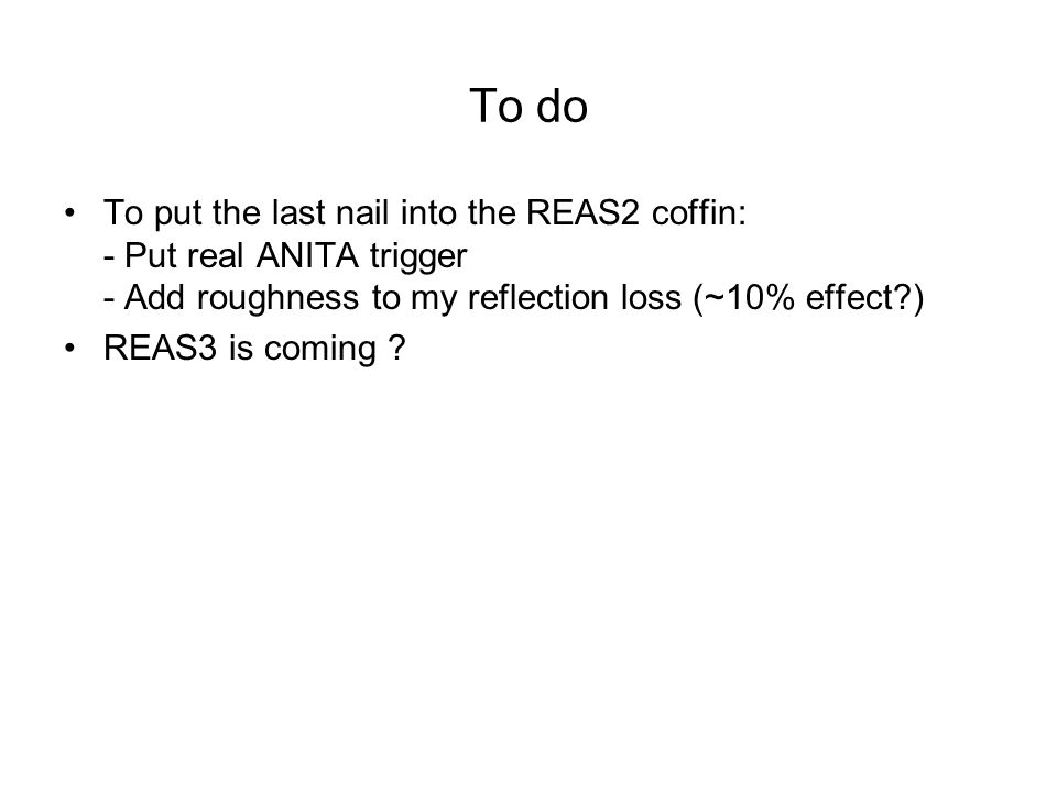 To do To put the last nail into the REAS2 coffin: - Put real ANITA trigger - Add roughness to my reflection loss (~10% effect?) REAS3 is coming ?