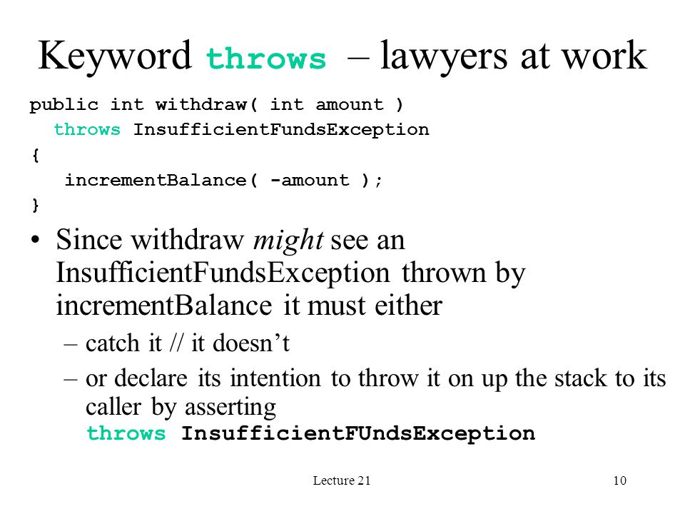 Lecture 2110 Keyword throws – lawyers at work public int withdraw( int amount ) throws InsufficientFundsException { incrementBalance( -amount ); } Sin