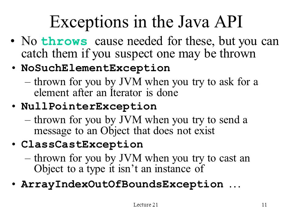 Lecture 2111 Exceptions in the Java API No throws cause needed for these, but you can catch them if you suspect one may be thrown NoSuchElementExcepti
