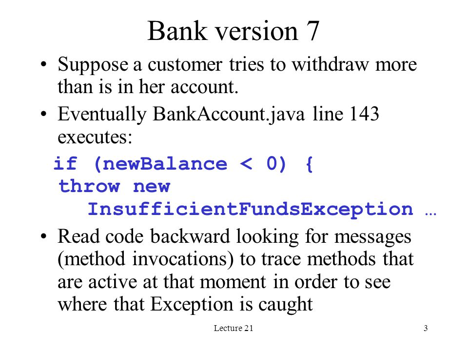 Lecture 213 Bank version 7 Suppose a customer tries to withdraw more than is in her account. Eventually BankAccount.java line 143 executes: if (newBal