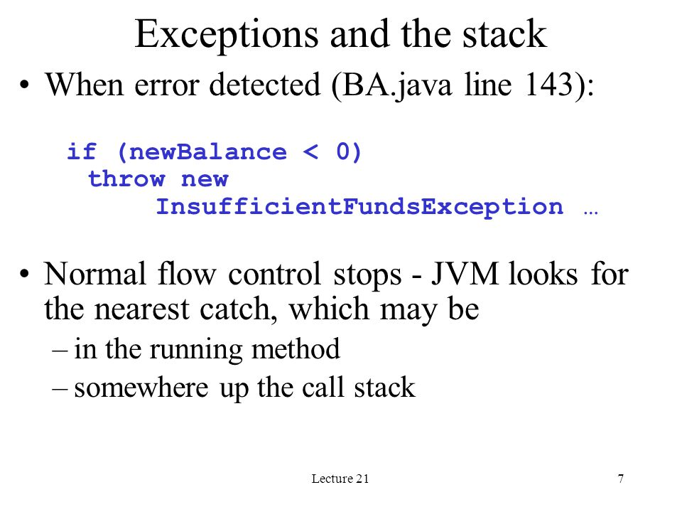 Lecture 218 Going back through the stack incrementBalance throws an InsufficientFundsException and does not catch it (no try block here) The incrementBalance message was sent from BankAccount withdraw method, which doesn't catch the Exception either (no try block) The withdraw message was sent from Bank processTransactionsForAccount method – inside a try block.