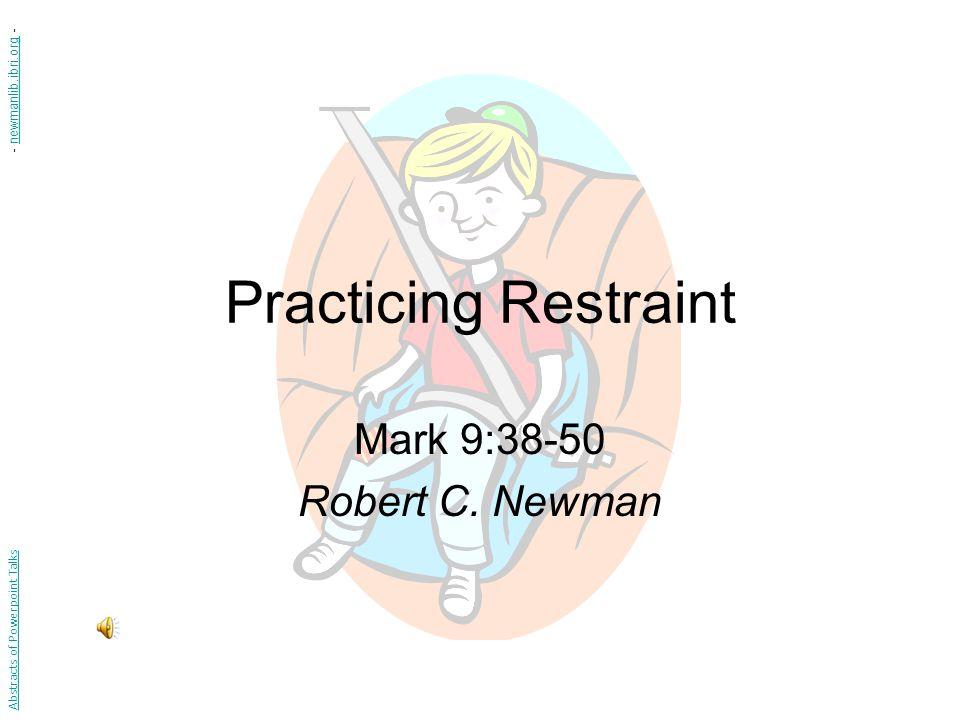 Practicing Restraint Mark 9:38-50 Robert C. Newman Abstracts of Powerpoint Talks - newmanlib.ibri.org -newmanlib.ibri.org