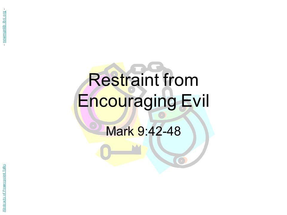 Restraint from Encouraging Evil Mark 9:42-48 Abstracts of Powerpoint Talks - newmanlib.ibri.org -newmanlib.ibri.org