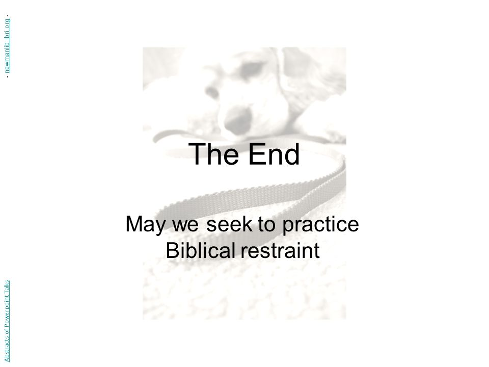The End May we seek to practice Biblical restraint Abstracts of Powerpoint Talks - newmanlib.ibri.org -newmanlib.ibri.org