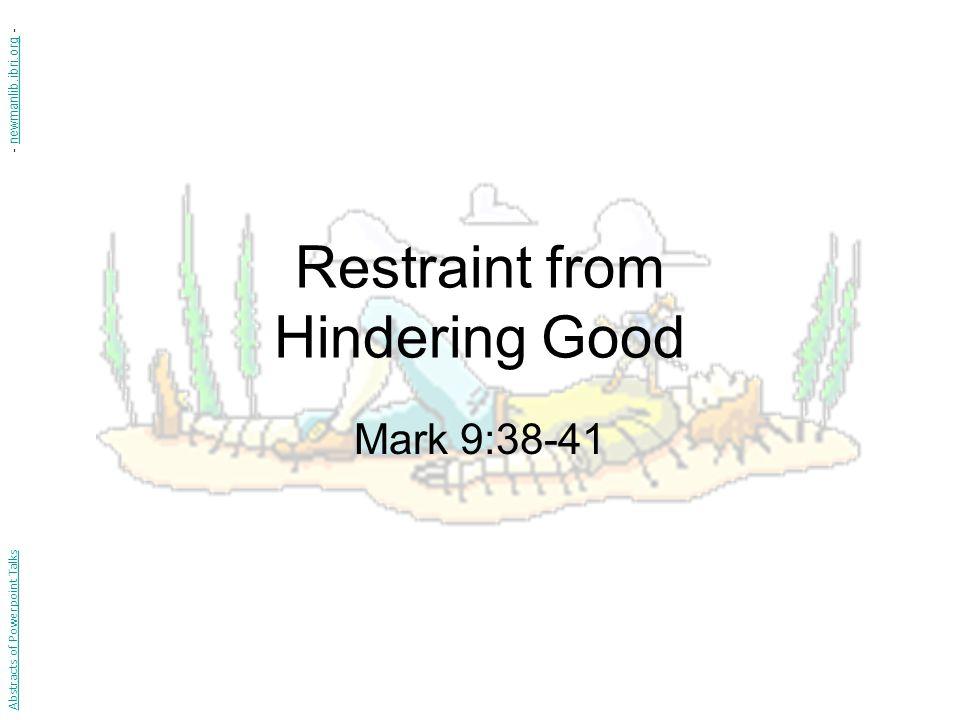 Restraint from Hindering Good Mark 9:38-41 Abstracts of Powerpoint Talks - newmanlib.ibri.org -newmanlib.ibri.org