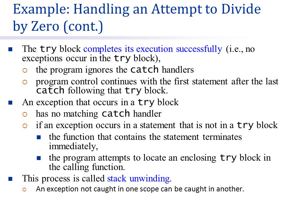 The try block completes its execution successfully (i.e., no exceptions occur in the try block),  the program ignores the catch handlers  program control continues with the first statement after the last catch following that try block.